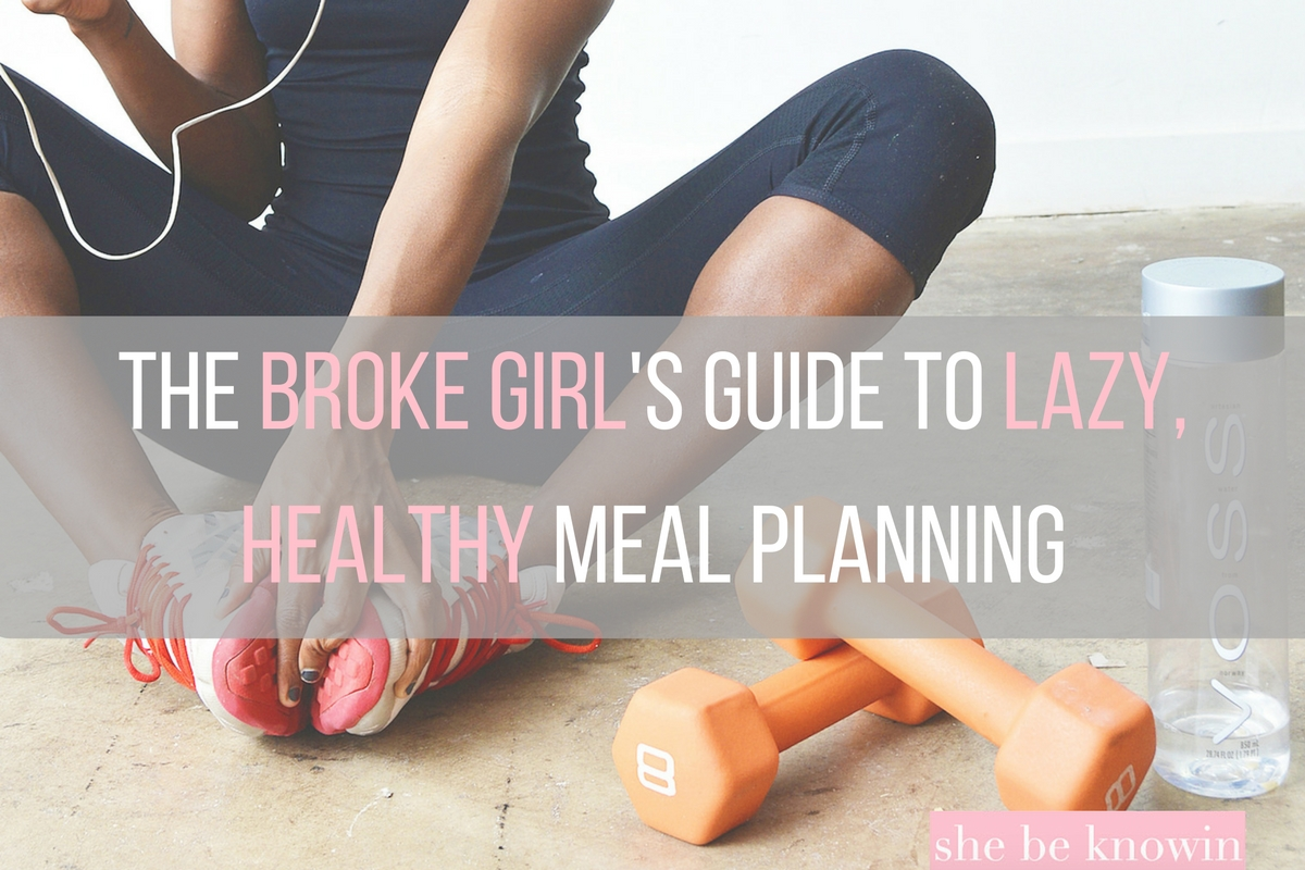 The Broke Girl's Guide to Lazy, Healthy Meal Planning | She Be Knowin